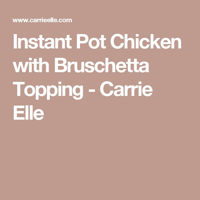 Instant Pot Chicken with Bruschetta Topping - Carrie Elle