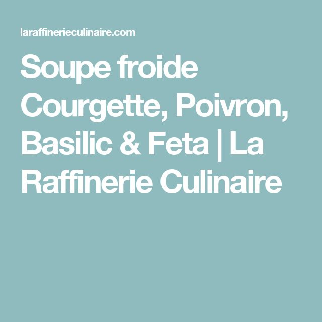 Soupe froide Courgette, Poivron, Basilic & Feta   La Raffinerie Culinaire
