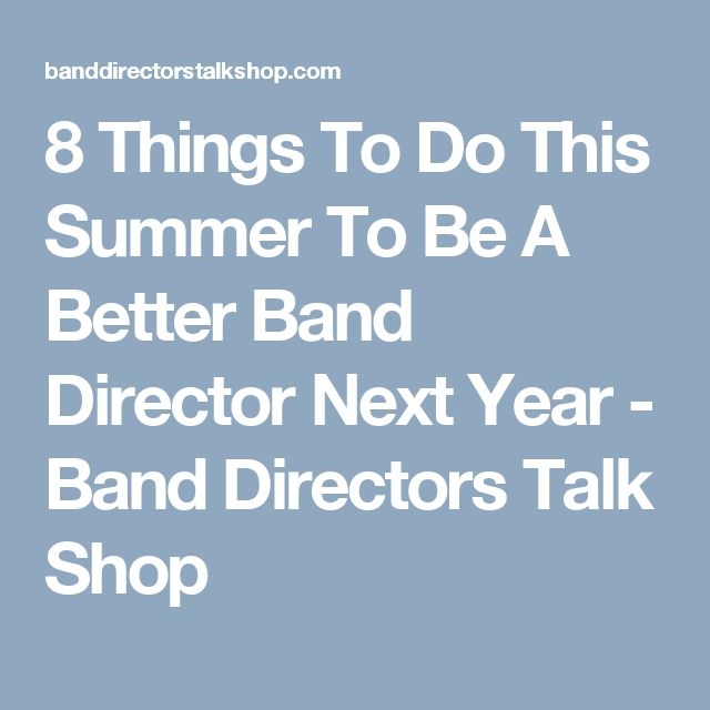 8 Things To Do This Summer To Be A Better Band Director Next Year - Band Directors Talk Shop