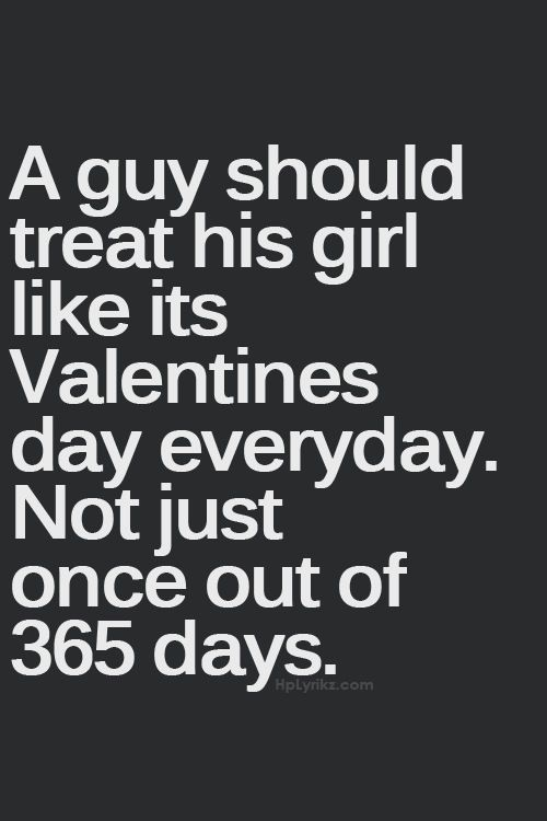 A Guy Should Treat His Like It S Valentines Day Everyday Not Just Once Out Of 365 Days Al 3 33 Pinterest Quotes Love And Words