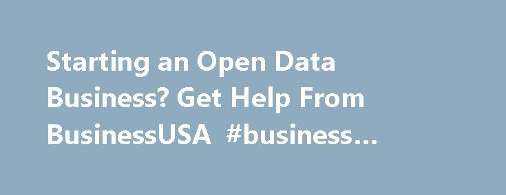 Starting an Open Data Business? Get Help From BusinessUSA #business #strategy http://business.remmont.com/starting-an-open-data-business-get-help-from-businessusa-business-strategy/  #business data # Data.gov Starting an Open Data Business? Get Help From BusinessUSA December 15, 2013 By admin To strengthen America s competitiveness in the global economy, businesses will need to be equipped with the best tools and information available to support innovation and job growth in the 21st century…