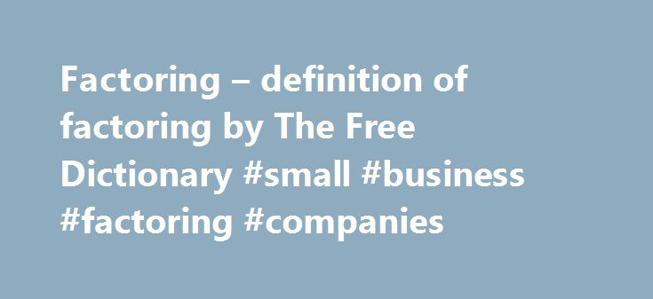 """Factoring – definition of factoring by The Free Dictionary #small #business #factoring #companies http://dating.nef2.com/factoring-definition-of-factoring-by-the-free-dictionary-small-business-factoring-companies/  # factoring 1. One that actively contributes to an accomplishment, result, or process: """"Surprise is the greatest factor in war"""" (Tom Clancy). See Synonyms at element . a. One who acts for someone else; an agent. b. One who purchases accounts receivable at a discount. 3.Mathematics…"""