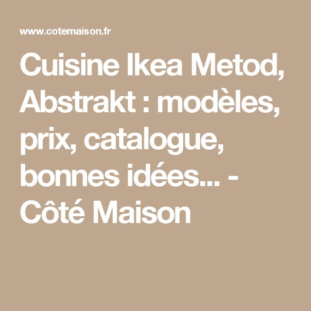 Cuisine Ikea Metod, Abstrakt : modèles, prix, catalogue, bonnes idées... - Côté Maison