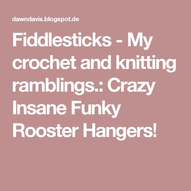 Fiddlesticks - My crochet and knitting ramblings.: Crazy Insane Funky Rooster Hangers!