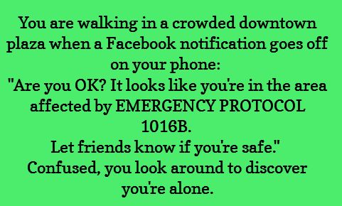 "You're walking in a crowded downtown plaza when a Facebook notification goes off on your phone: ""Are you okay? It looks like you're in the area ffected by EMERGENCY PROTOCOL 1016B. Let friends know if you're safe."" Confused, you look around to discover you're alone."