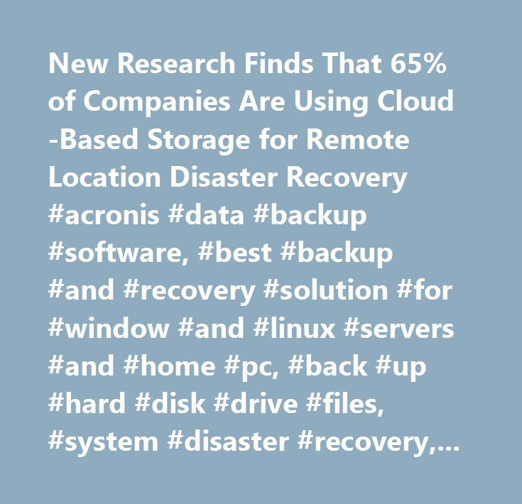 New Research Finds That 65% of Companies Are Using Cloud-Based Storage for Remote Location Disaster Recovery #acronis #data #backup #software, #best #backup #and #recovery #solution #for #window #and #linux #servers #and #home #pc, #back #up #hard #disk #drive #files, #system #disaster #recovery, #server #disk #images, #drive #imaging #programs, #backup #and #restore, #cloning #server, #partition #management #software, #disk #management #tools, #partition #and #backup #software, #data…