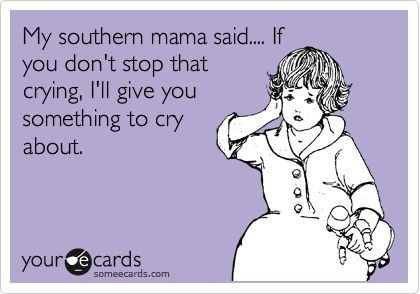 funny southern sayings - And Mommy would. Give me something to cry about. Really. @Denise H. H. H. Stadler