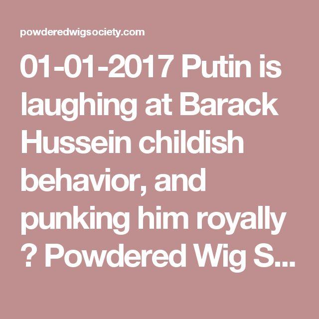 01-01-2017   Putin is laughing at Barack Hussein childish behavior, and punking him royally ⋆ Powdered Wig Society