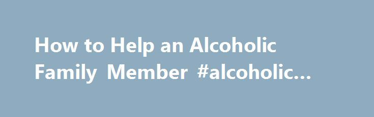 """How to Help an Alcoholic Family Member #alcoholic #rehab http://washington.nef2.com/how-to-help-an-alcoholic-family-member-alcoholic-rehab/  # How to Help an Alcoholic Family Member When a family realizes that one of their members' """"drinking problem"""" is actually alcoholism, this is a big step forward in handling the situation. Perhaps a """"drinking problem"""" is something you talk to a person about, you ask them to improve their behavior for their own good. You suggest they cut back, not go out…"""