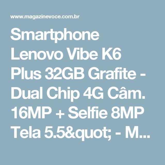 "Smartphone Lenovo Vibe K6 Plus 32GB Grafite - Dual Chip 4G Câm. 16MP + Selfie 8MP Tela 5.5"" - Magazine Edsonloures"