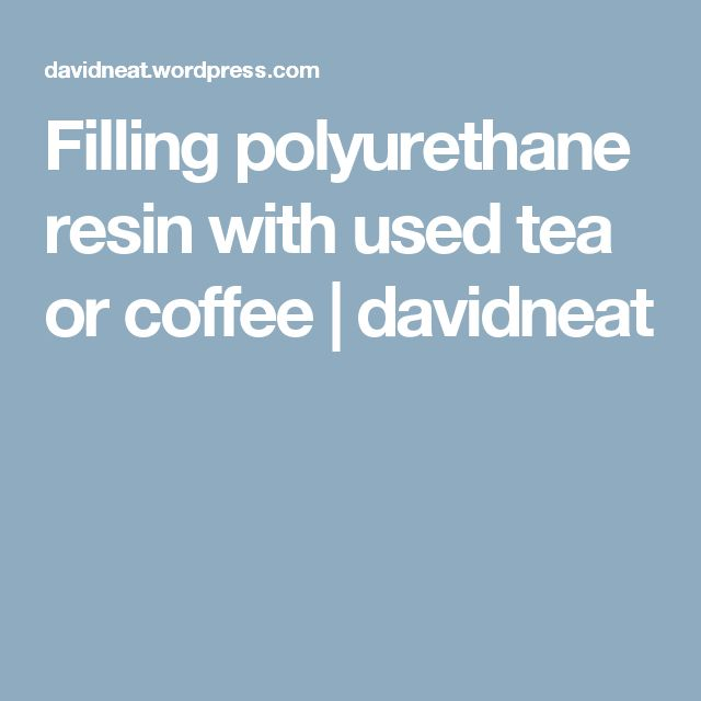 Filling polyurethane resin with used tea or coffee | davidneat