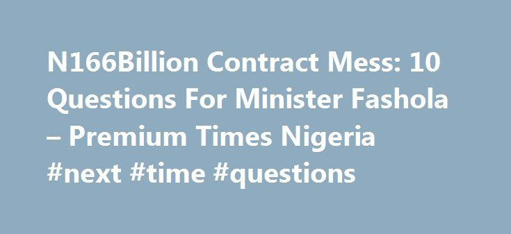 N166Billion Contract Mess: 10 Questions For Minister Fashola – Premium Times Nigeria #next #time #questions http://sudan.remmont.com/n166billion-contract-mess-10-questions-for-minister-fashola-premium-times-nigeria-next-time-questions/  # Related News On Wednesday, we ran a story on the query the Bureau for Public Procurement (BPP) sent the Minister of Works, Power and Housing, Babatunde Fashola, over the award of 10 road and bridge contracts worth N166 billion. The BPP said the minister and…
