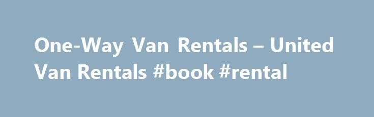 One-Way Van Rentals – United Van Rentals #book #rental http://renta.nef2.com/one-way-van-rentals-united-van-rentals-book-rental/  #van rental one way # One-Way Van Rentals United Van Rentals offers great deals on one-way van rentals. We offer one way van rental options at several of our convenient locations. And with our special offers and low everyday rates, we make it easy to keep your travel plans within budget. One way passenger van rentals are perfect for road trips or attending to…
