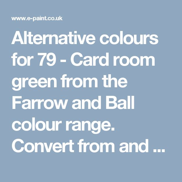 Alternative colours for 79 - Card room green from the Farrow and Ball colour range. Convert from and to RAL, BS, British Standard, Pantone, Federal Standard 595C, Australian Standard, AS 2700, Farrow and Ball, Little Greene, Dulux Trade, DIN and NCS colour systems