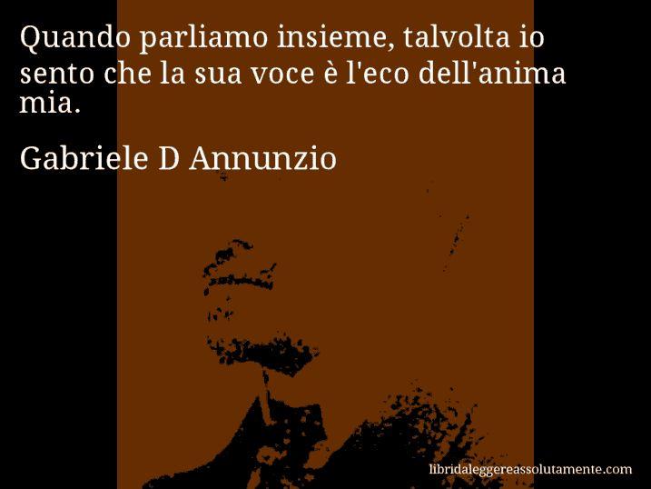 Aforisma di Gabriele D Annunzio : Quando parliamo insieme, talvolta io sento che la sua voce è l'eco dell'anima mia.