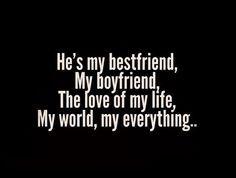 He's my bestfriend, my boyfriend, the love of my life, my world, my everything