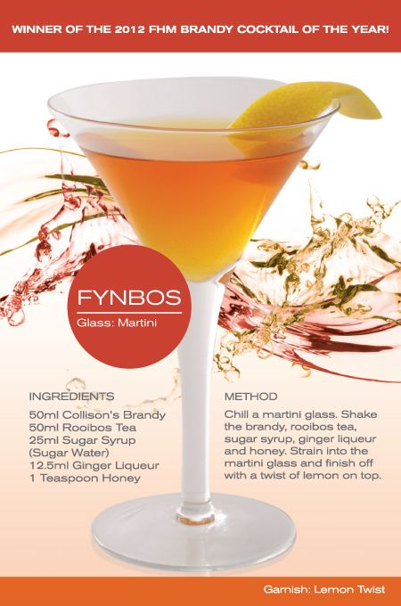 Fynbos - Chill a martini glass; shake rooibos tea, ginger liquor, honey syrup and brandy. Fine strain into martini glass; finish off with a rimming of a lemon twist.