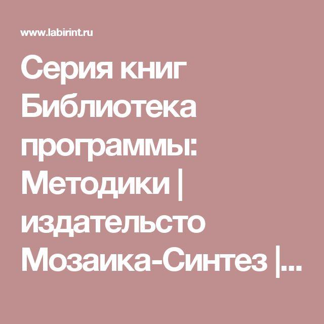 Серия книг Библиотека программы: Методики | издательсто Мозаика-Синтез | Лабиринт