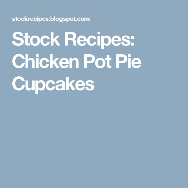 Stock Recipes: Chicken Pot Pie Cupcakes