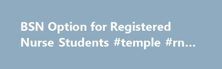 BSN Option for Registered Nurse Students #temple #rn #to #bsn http://south-africa.remmont.com/bsn-option-for-registered-nurse-students-temple-rn-to-bsn/  # BSN Option for Registered Nurse Students BSN Option for Registered Nurse Students RN students follow the same curricular path as pre-licensure BSN students in the 4 Year BSN Program. Registered nurses should apply directly to the four-year BSN Program. RN applicants must meet the following admission criteria: (1) successful completion of…