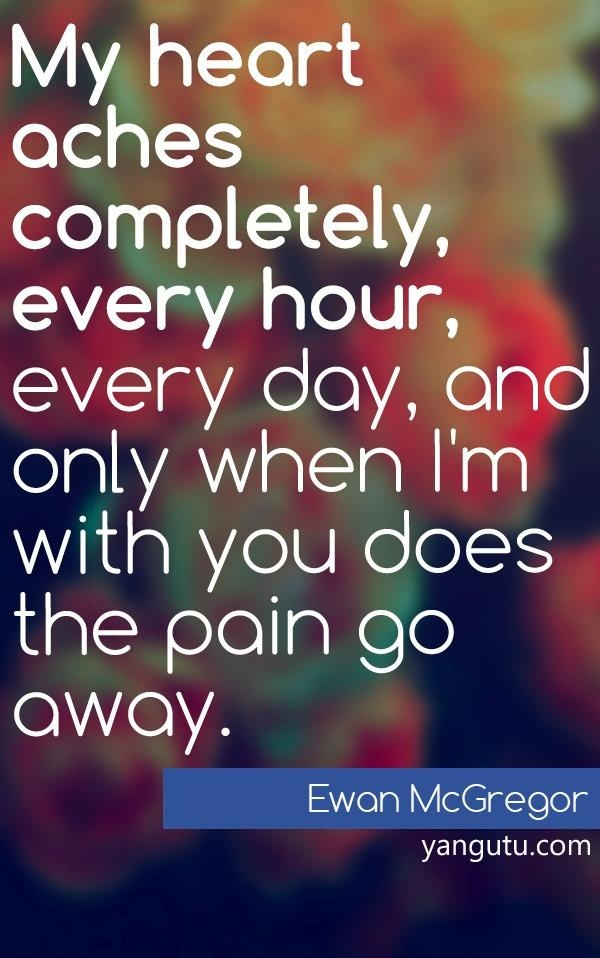 My heart aches completely, every hour, every day, and only when I'm with you does the pain go away, ~ Ewan McGregor <3 Love Sayings #quotes, #love, #sayings, https://apps.facebook.com/yangutu