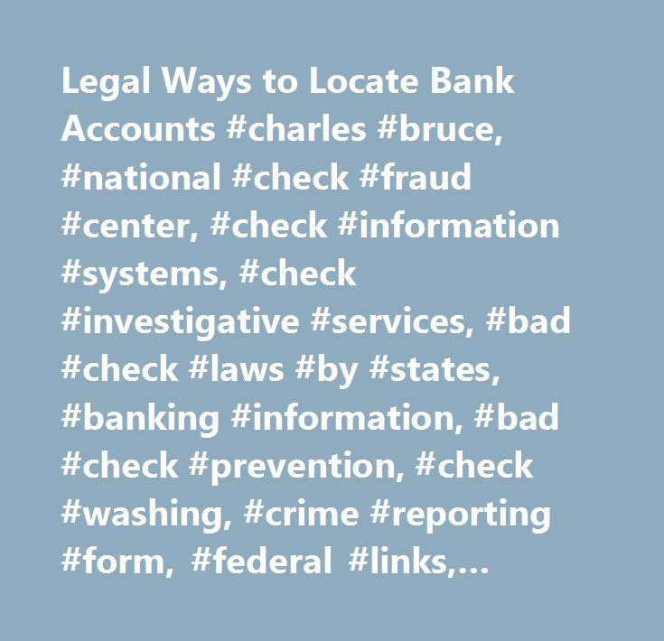 Legal Ways to Locate Bank Accounts #charles #bruce, #national #check #fraud #center, #check #information #systems, #check #investigative #services, #bad #check #laws #by #states, #banking #information, #bad #check #prevention, #check #washing, #crime #reporting #form, #federal #links, #police #links, #check #fraud #frequently #asked #questions, #identity #fraud, #most #wanted #by #states, #national #crime #alert #network, #special #crime #reports, #fraud #alerts, #check #alerts…