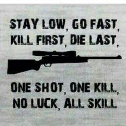 Stay low, go fast. Kill first, die last. One shot, one kill. No luck, all skill.