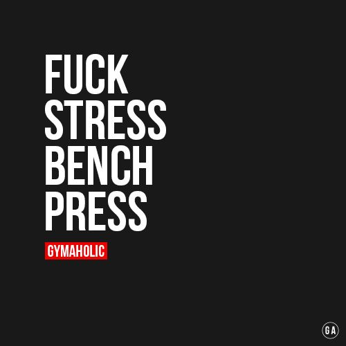 Fuck Stress, Bench Press  When you feel stressed, just go to the gym and you will feel better.    http://www.gymaholic.co/motivation