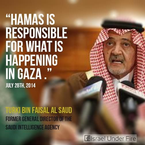 """Saudi Prince admits: """"Hamas is responsible for what is happening in Gaza"""". Saudi Official Says Hamas Responsible for Deaths in Gaza; Columnist Calls for Peace With Israel The former head of Saudi intelligence services Turki al Faisal said that Hamas was responsible for """"the crimes Israel has committed in the Gaza Strip,"""" according to a report by Israeli news website NRG. In an interview quotedSundayfrom Asharq Al-Awsat, a pan-Arab newspaper based in London, Faisal said that """"Hamas is…"""