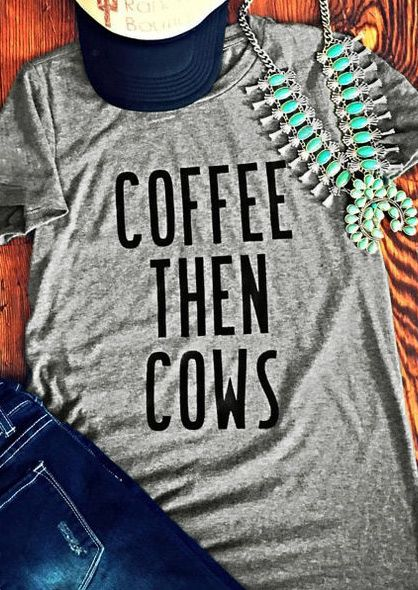 I love this shirt!! Coffee then cows!