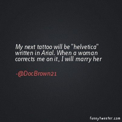 My next tattoo will be helvetica written in Arial. When a woman corrects me on it, I will marry her.