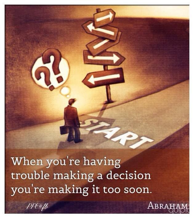 When you're having trouble making a decision, you're making it too soon. Abraham Hicks