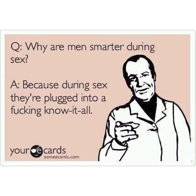 Q: Why are men smarter during sex? A: Because during sex they're plugged into a fucking know-it-all.