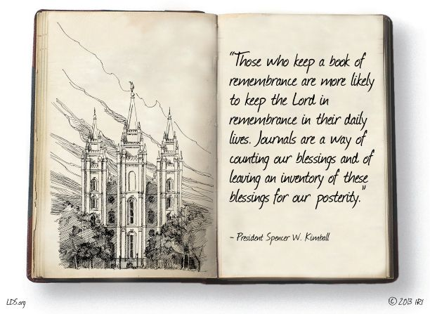 """Those who keep a book of remembrance are more likely to keep the Lord in remembrance in their daily lives. Journals are a way of counting our blessings and of leaving an inventory of these blessings for our posterity.""—President Spencer W. Kimball"