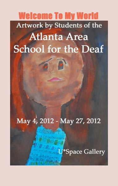 U*Space Gallery invites the Students of the Atlanta Area School for the Deaf to exhibit their inspiring original artwork in the main gallery. Welcome to My World is the follow-up to their 2010 exhibition - I Am Poetry. Opening Night Reception May 4, 2012 from 7pm - 11pm