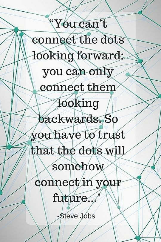 """""""You can't connect the dots looking forward; you can only connect them looking backwards. So you have to trust that the dots will somehow connect in your future. You have to trust in something — your gut, destiny, life, karma, whatever. This approach has never let me down, and it has made all the difference in my life."""" - Steve Jobs"""