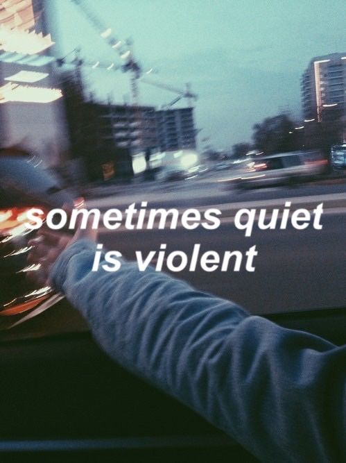 """Sometimes quiet is violent."" -- Twenty One Pilots"