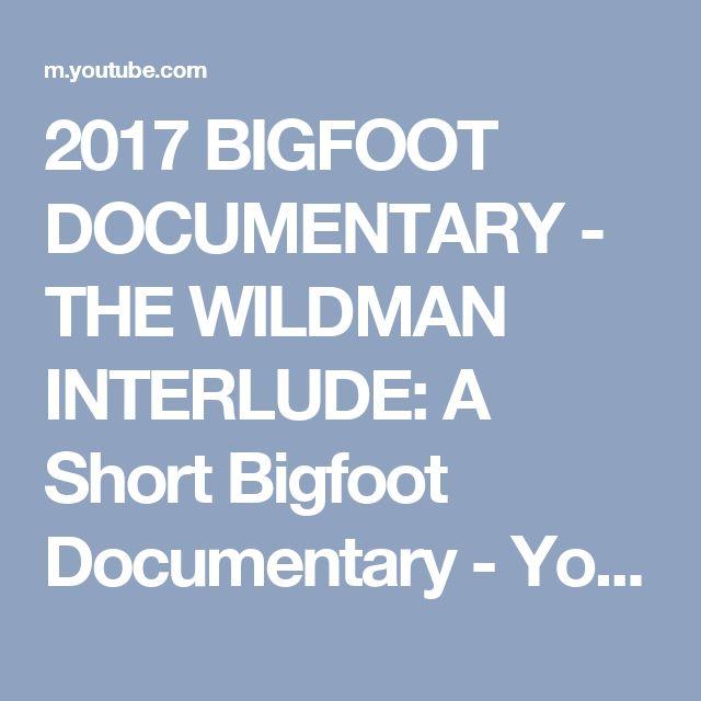 2017 BIGFOOT DOCUMENTARY - THE WILDMAN INTERLUDE: A Short Bigfoot Documentary - YouTube