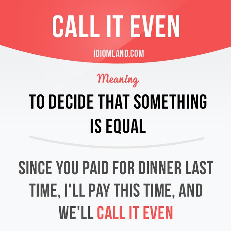 """Call it even"" means ""to decide that something is equal"". Example: Since you paid for dinner last time, I'll pay this time, and we'll call it even. #idiom #idioms #slang #saying #sayings #phrase #phrases #expression #expressions #english #englishlanguage #learnenglish #studyenglish #language #vocabulary #efl #esl #tesl #tefl #toefl #ielts #toeic #even"