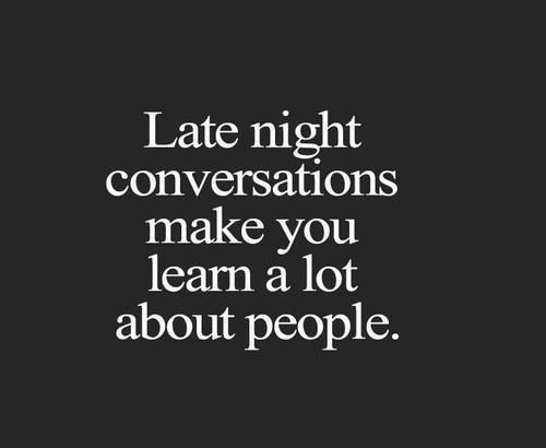 Late night conversations make you learn a lot about people.