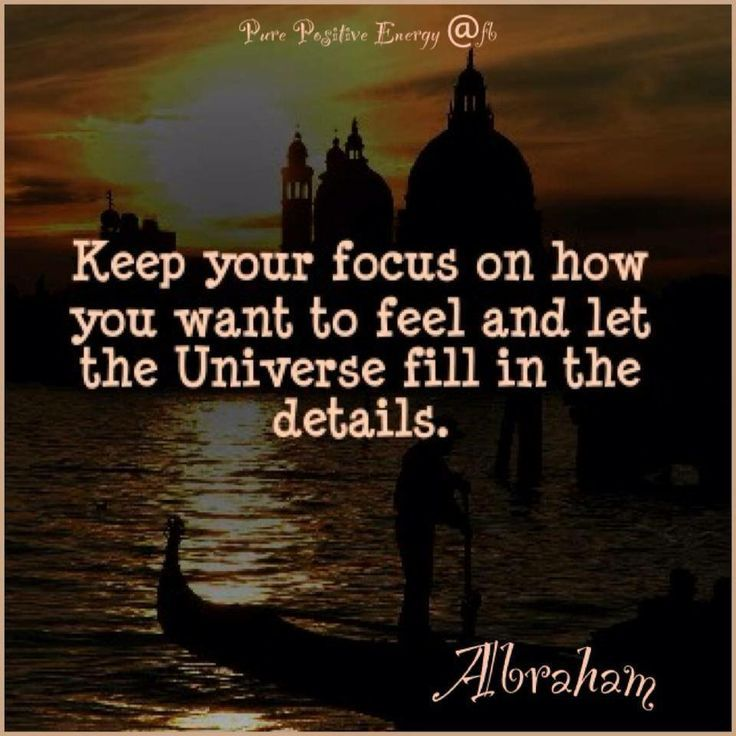Keep your focus on how you want to feel and let the Universe fill in the details. Abraham Hicks