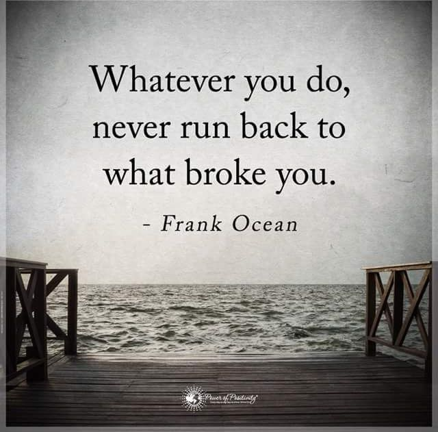 Whatever you do, never run back to what broke you. - Frank Ocean thedailyquotes.com
