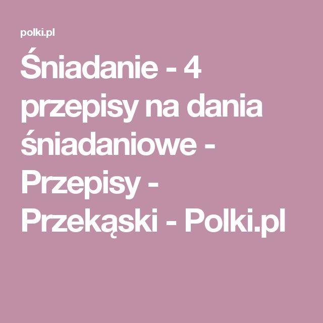 Śniadanie - 4 przepisy na dania śniadaniowe - Przepisy - Przekąski - Polki.pl