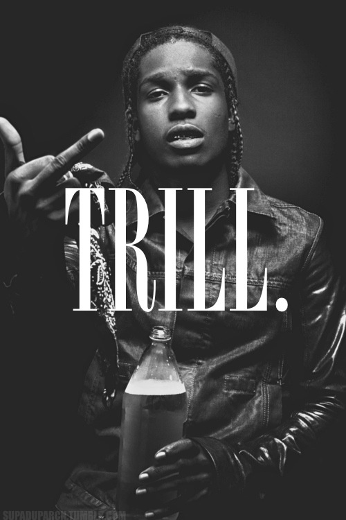 The Asap Rocky quotes come directly from the New York born rapper named  Rakim Mayers at birth. Recognized in the streets as TRILL.