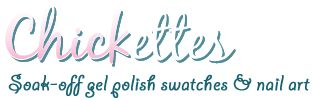 Chickettes: Soak-Off Gel Polish Swatches, Nail Art and Tutorials