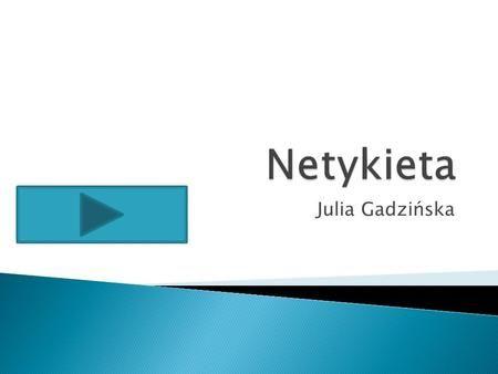 Julia Gadzińska.  Netykieta jest to zbiór zasad kultury obowiązującej wszystkich w Internecie (Internet jest nazwą własną konkretnej, największej na.