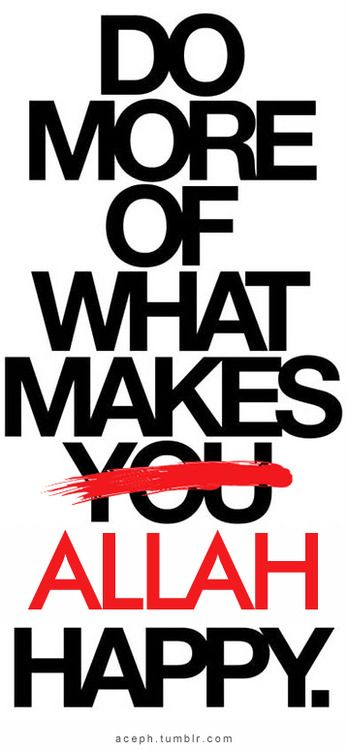 Do more of what makes Allah Happy.