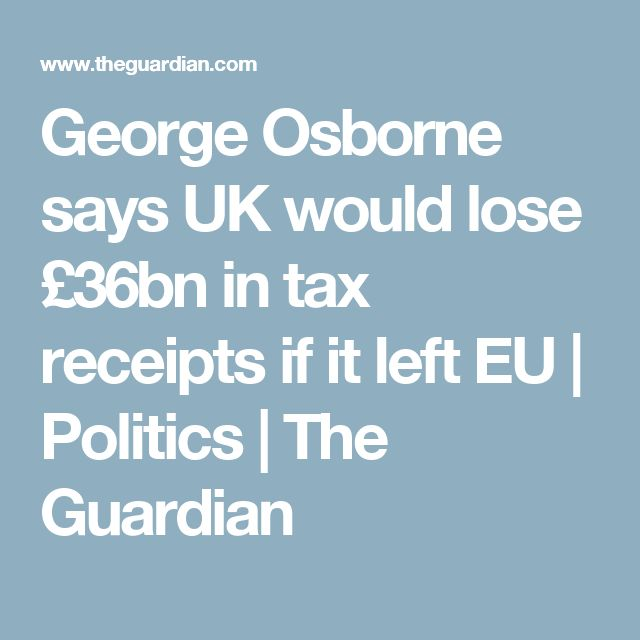 George Osborne says UK would lose £36bn in tax receipts if it left EU | Politics | The Guardian