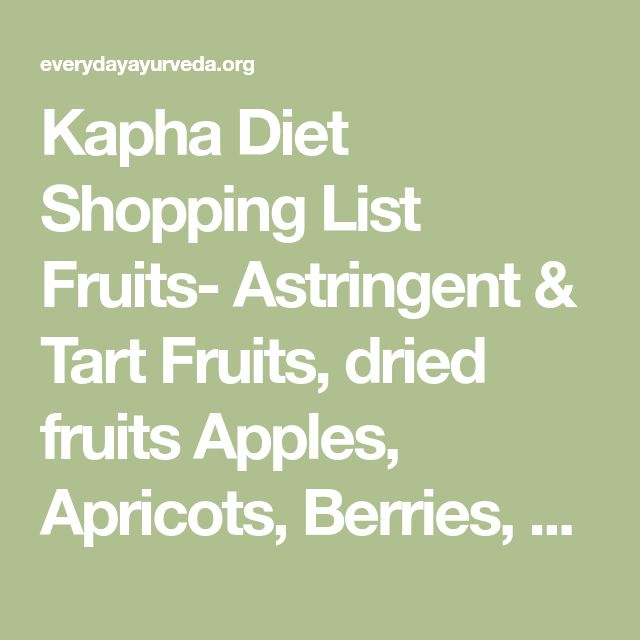 Kapha Diet Shopping List Fruits- Astringent & Tart Fruits, dried fruits Apples, Apricots, Berries, Cherries, Cranberries, Mango, Peaches, Pears, Persimmons, Pomegranate, Prunes and Raisins. Vegetables- Pungent &Bitter Vegetables Asparagus, Beets, Broccoli, Brussels Sprouts, Cabbage, Carrots, Cauliflower, Celery, Eggplant, Garlic, Leafy Greens, Lettuce, Okra, Onions, Parsley, Peas, Peppers, Potatoes (white), Radishes, Spinach, Sprouts Grains- Dry, Light Grains (avoid wheat, brown/white ri...