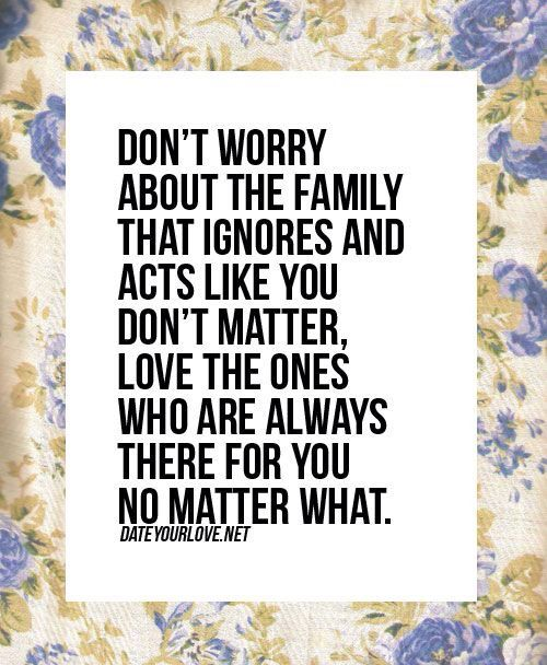 Don't worry about the family that ignores and acts like you don't matter, love the ones who are always there for you no matter what.